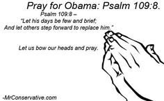 """""""Let his days be few and brief; and let others step forward to replace him."""" -Psalm 109:8 Pray for Obama!  (sorry to any Democrats who may get offended, but i think this is hilarious)"""