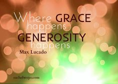 Where grace happens, generosity happens.- Max Lucado