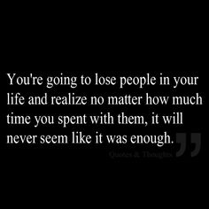 You're going to lose people in your life and realize no matter how much time you spent with them, it will never seem like it was enough.