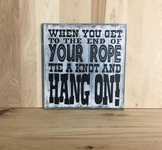 A personal favorite from my Etsy shop https://www.etsy.com/listing/270578588/when-you-get-to-the-end-of-your-rope