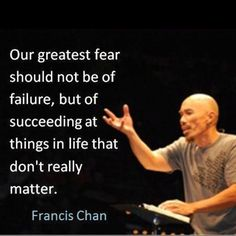 """Francis Chan - """"Our greatest fear should not be of failure..."""" I JUST saw him in conference!! He's AMAZING!!!"""