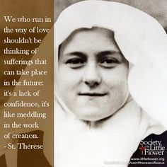 We who run in the way of love shouldn't be thinking of sufferings that can take place in the future: it's a lack of confidence, it's like meddling in the work of creation. - St. Therese of Lisieux