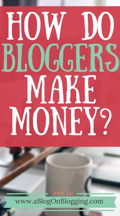 How Do Bloggers Make Money & How You Too Can Cash In - A Blog On Blogging