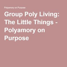 Group Poly Living: The Little Things - Polyamory on Purpose