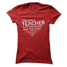 This Shirt Makes A Great Gift For You And Your Family.  I became a teacher for the money and the fame .Ugly Sweater, Xmas  Shirts,  Xmas T Shirts,  Job Shirts,  Tees,  Hoodies,  Ugly Sweaters,  Long Sleeve,  Funny Shirts,  Mama,  Boyfriend,  Girl,  Guy,  Lovers,  Papa,  Dad,  Daddy,  Grandma,  Grandpa,  Mi Mi,  Old Man,  Old Woman, Occupation T Shirts, Profession T Shirts, Career T Shirts,