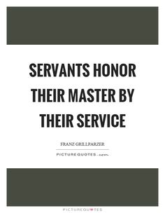 Servants honor their master by their service. Picture Quotes.