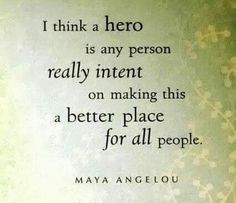 I think a hero is any person really intent on making this a better place for all people. -- Maya Angelou