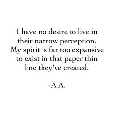 I have no desire to live in their narrow perception. My spirit is far too expansive to exist in that paper thin line they've created. -A.A.