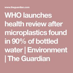 WHO launches health review after microplastics found in 90% of bottled water | Environment | The Guardian