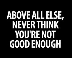 Above all else never think that you are not good enough.