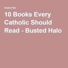10 Books Every Catholic Should Read - Busted Halo