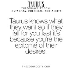 Taurus knows what they want so if they fall for you fast it's because you're the epitome of their desires