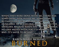 When they were done with me, there was something new inside of me: something ruthless and feral and beyond law that hungered to be the one perpetrating the savagery, because when you are the savage, no one messes with you. Celtic Heroes, Jericho Barrons, Book Quotes, Me Quotes, When Someone Hurts You, Fever Series, Paranormal Romance Series, Karen Marie Moning, Book Boyfriends