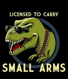 ~ Gun control NOW!! ~~ Only T. Rex's should carry small arms.