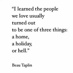 I learned the people we love usually turned out to be one of 3 things: a home, a holiday or hell. ~ Beau Taplin ~ ♥