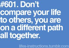 """""""Don't compare your life to others, you are on a different path all together"""""""