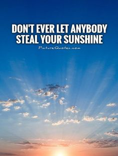 Don't Ever Let Anybody Steal Your Sunshine Quote | Picture Quotes ...