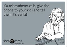 If a telemarketer calls, give the phone to your kids and tell them it's Santa!!