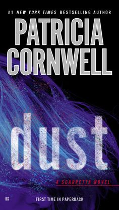 DUST by Patricia Cornwell -- With unparalleled high-tension suspense and the latest in forensic technology, Patricia Cornwell once again proves her exceptional ability to surprise—and to thrill—in this electrifying Kay Scarpetta novel.