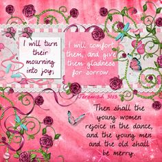 Then shall the young women rejoice in the dance, and the young men and the old shall be merry. I will turn their mourning into joy; I will comfort them, and give them gladness for sorrow. Jeremiah 31:13  kit: Lil Miss Butterfly by Kristmess Designs, swirl page overlay by me