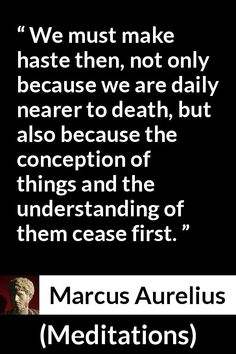 Marcus Aurelius - Meditations - We must make haste then, not only because we are daily nearer to death, but also because the conception of things and the understanding of them cease first.