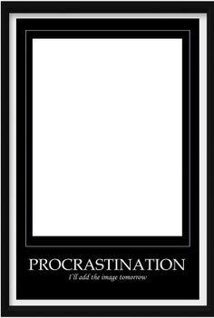 http://1.bp.blogspot.com/-yGrlrCqmlmQ/UQfxvidhRbI/AAAAAAAAHOo/EPTt5yI3PGc/s1600/procrastination.jpg