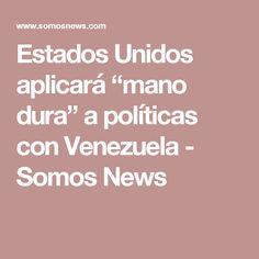 "Estados Unidos aplicará ""mano dura"" a políticas con Venezuela - Somos News"