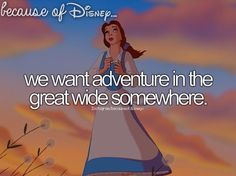 Because of Disney... we want adventure in the great wide somewhere. -- Beauty and the Beast
