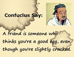 """Confucius Say: A friend is someone who thinks you're a good egg, even though you're slightly cracked. Pinned by Elias Nathaniel bocazo.com """"For All Real Estate Info""""."""