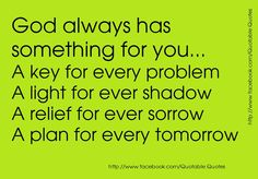 God always has something for you...  A key for every problem  A light for every shadow  A relief for every sorrow  A plan for every tomorrow