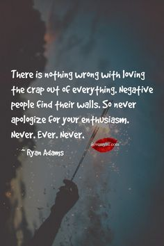 There is nothing wrong with loving the crap out of everything. Negative people find their walls. So never apologize for your enthusiasm. Wall Quotes, Words Quotes, Wise Words, Love Quotes, Sayings, Postive Quotes, Uplifting Quotes, Inspirational Quotes, Excellence Quotes