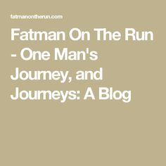 Fatman On The Run - One Man's Journey, and Journeys: A Blog