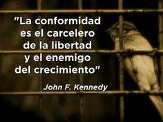 La conformidad es el carcelero de la libertad y el enemigo del crecimiento. John F. Kennedy