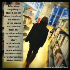 Literature is my Utopia. Here I am not disenfranchised. No barrier of the senses shuts me out from the sweet, gracious discourses of my book friends. They talk to me without embarrassment or awkwardness.  -Helen Keller