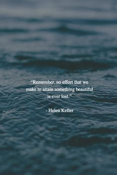 """Remember, no effort that we make to attain something beautiful is ever lost."" - Helen Keller"