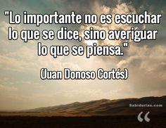 """""""Lo importante no es escuchar lo que se dice, sino averiguar lo que se piensa."""" (Juan Donoso Cortés)"""