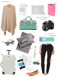 1. A cozy wrap 2. A kindle 3. A polka dotted pouch 4. A bright pink passport holder 5. An adorable carry on 6. Your camera 7. A cute pair of sunglasses 8. A cashmere travel set 9. A colourful luggage tag 10. A durable, rollable suitcase 11. A travel journal 12. A toothbrush 13. Stretchy jeans 14. Earplugs15. Slip on ballet flats