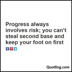 Progress always involves risk; you can't steal second base and keep your foot on firs - Life Lesson Quote | Quote About Life Lesson.