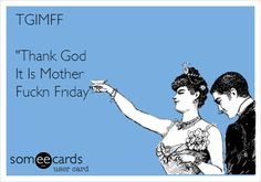 TGIMFF 'Thank God It Is Mother Fuckn Friday'.