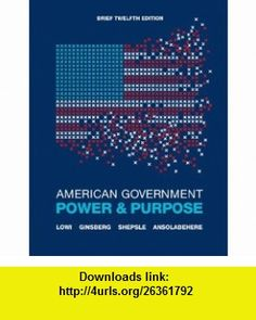 American Government Power and Purpose (Brief Twelfth Edition) (9780393912081) Theodore J. Lowi, Benjamin Ginsberg, Kenneth A. Shepsle, Stephen Ansolabehere , ISBN-10: 0393912086  , ISBN-13: 978-0393912081 ,  , tutorials , pdf , ebook , torrent , downloads , rapidshare , filesonic , hotfile , megaupload , fileserve