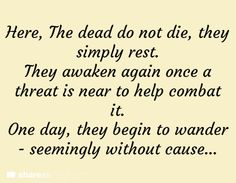 Here, the dead do not die. They simply rest. They awaken again once a threat is near to help combat it. One day they begin to wander seemingly without cause.