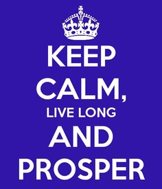 Keep Calm, Live Long and Prosper.