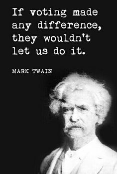"""If voting made any difference, they wouldn't let us do it"" - Mark Twain."