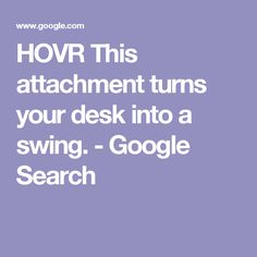 HOVR This attachment turns your desk into a swing. - Google Search