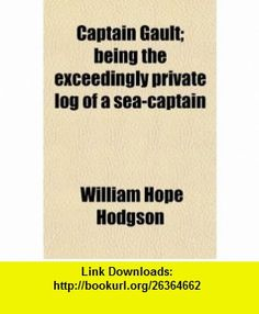 Captain Gault; Being the Exceedingly Private Log of a Sea-Captain (9780217821575) William Hope Hodgson , ISBN-10: 021782157X  , ISBN-13: 978-0217821575 ,  , tutorials , pdf , ebook , torrent , downloads , rapidshare , filesonic , hotfile , megaupload , fileserve