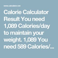Calorie Calculator  Result You need 1,089 Calories/day to maintain your weight. 1,089 You need 589 Calories/day to lose 1 lb per week. 589 You need 89 Calories/day to lose 2 lb per week.  89 You need 1,589 Calories/day to gain 1 lb per week. 1,589 You need 2,089 Calories/day to gain 2 lb per week. 2,089 US Units Metric Units Other Units Age Gender male   female Height feet  inches Weight pounds Activity