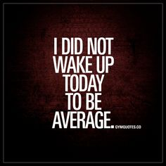 """""""I did not wake up today to be average."""" #workhard"""