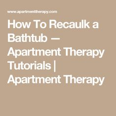 How To Recaulk a Bathtub — Apartment Therapy Tutorials | Apartment Therapy