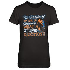 To Wakeboard Or Not To Wakeboard - Shirts