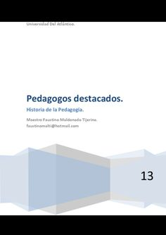 Pedagogos destacados. historia de la pedagogía. by Faustino Maldonado Tijerina via slideshare